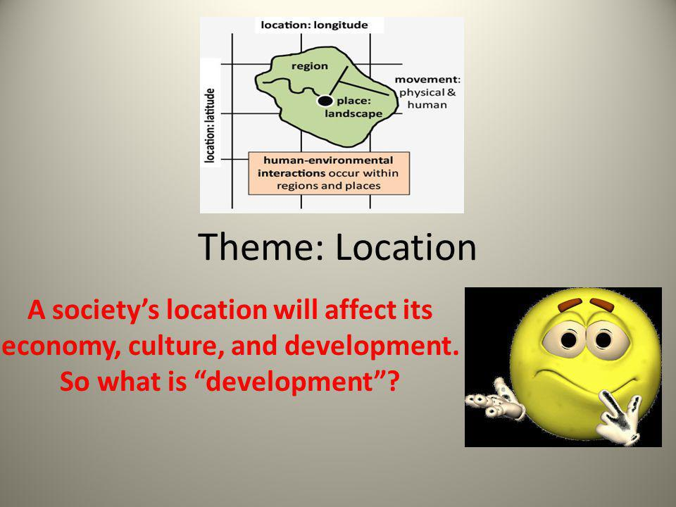 """Theme: Location A society's location will affect its economy, culture, and development. So what is """"development""""?"""