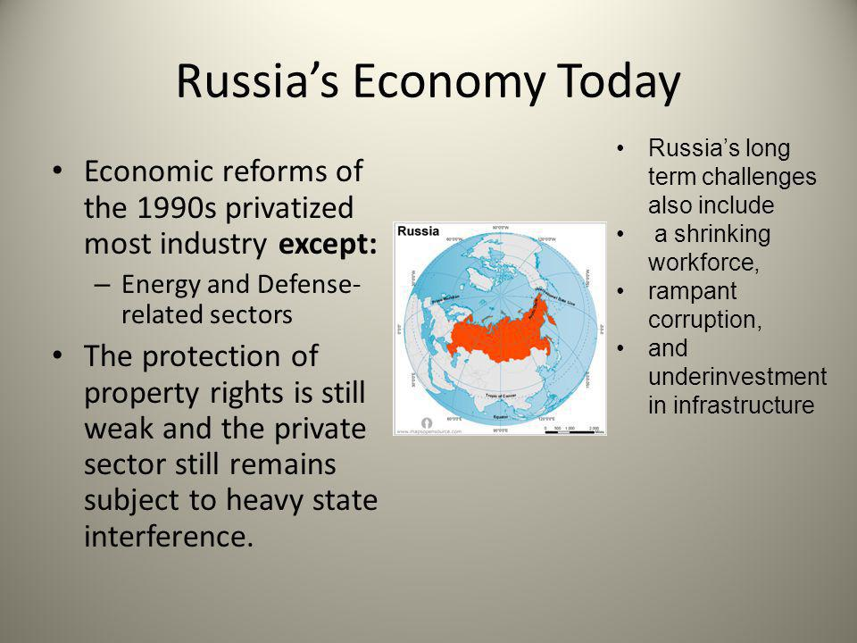 Russia's Economy Today Economic reforms of the 1990s privatized most industry except: – Energy and Defense- related sectors The protection of property