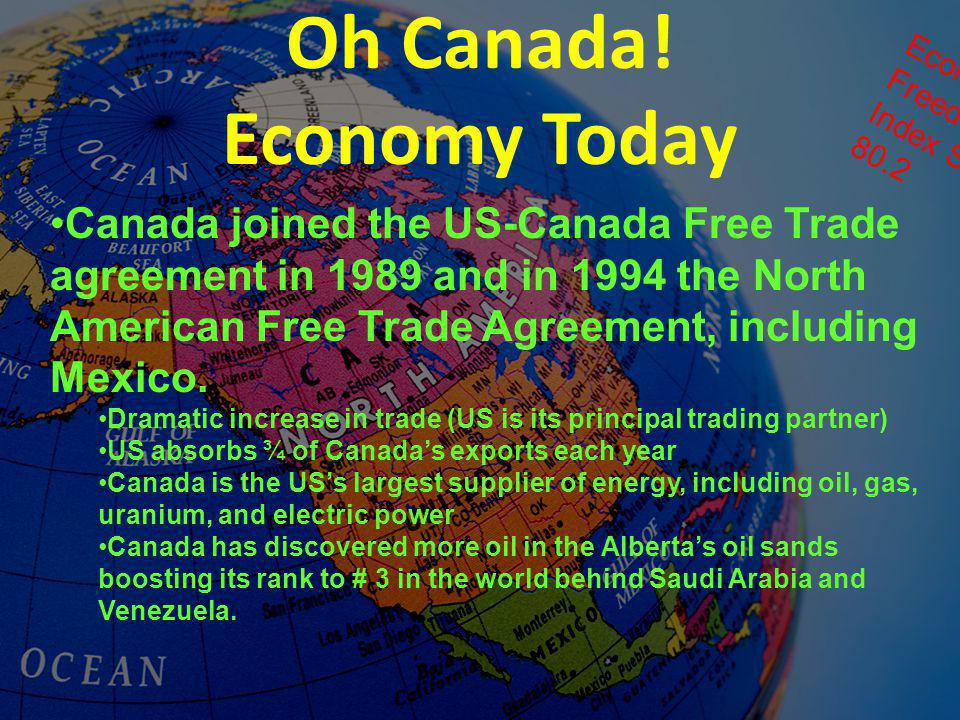 Oh Canada! Economy Today Canada joined the US-Canada Free Trade agreement in 1989 and in 1994 the North American Free Trade Agreement, including Mexic