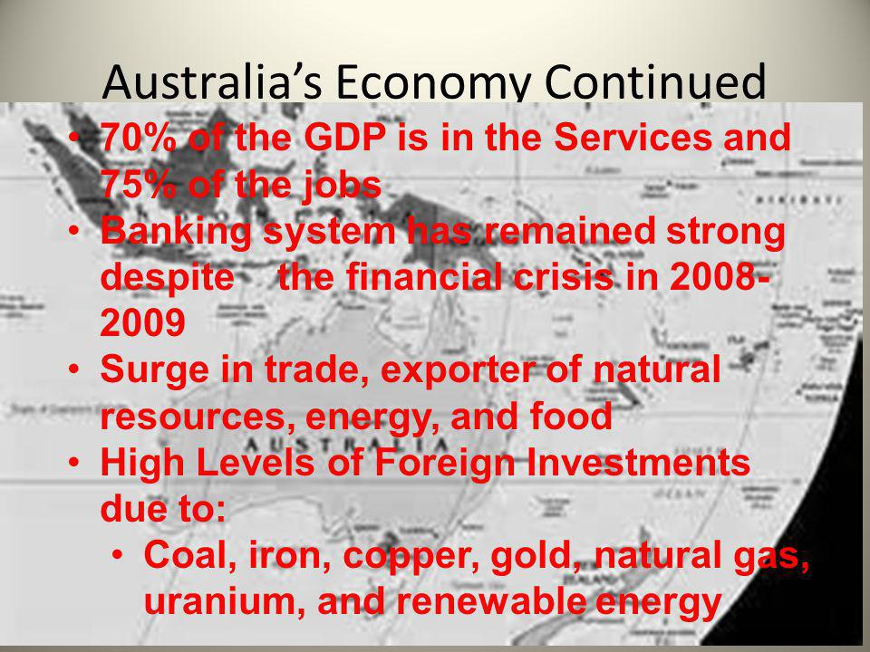 Australia's Economy Continued 70% of the GDP is in the Services and 75% of the jobs Banking system has remained strong despite the financial crisis in