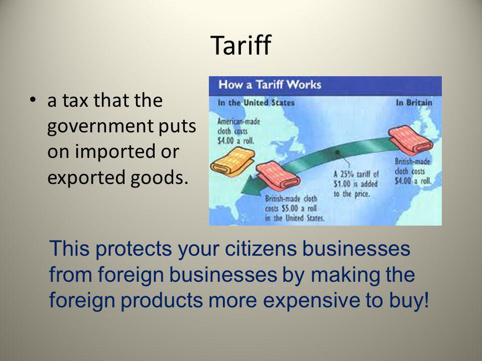 Tariff a tax that the government puts on imported or exported goods. This protects your citizens businesses from foreign businesses by making the fore