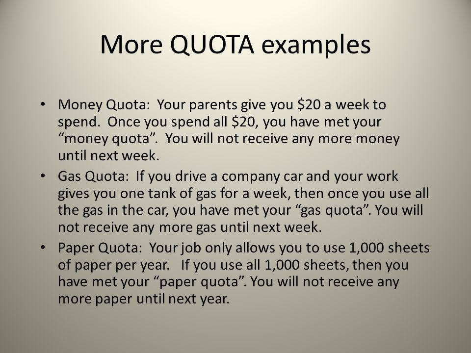 """More QUOTA examples Money Quota: Your parents give you $20 a week to spend. Once you spend all $20, you have met your """"money quota"""". You will not rece"""