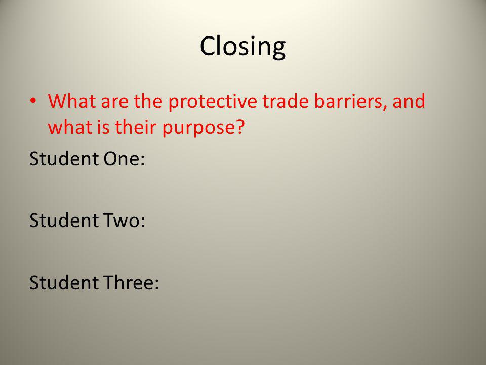 Closing What are the protective trade barriers, and what is their purpose? Student One: Student Two: Student Three: