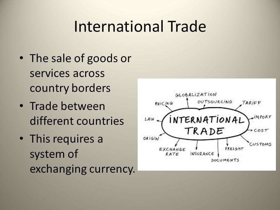 International Trade The sale of goods or services across country borders Trade between different countries This requires a system of exchanging curren