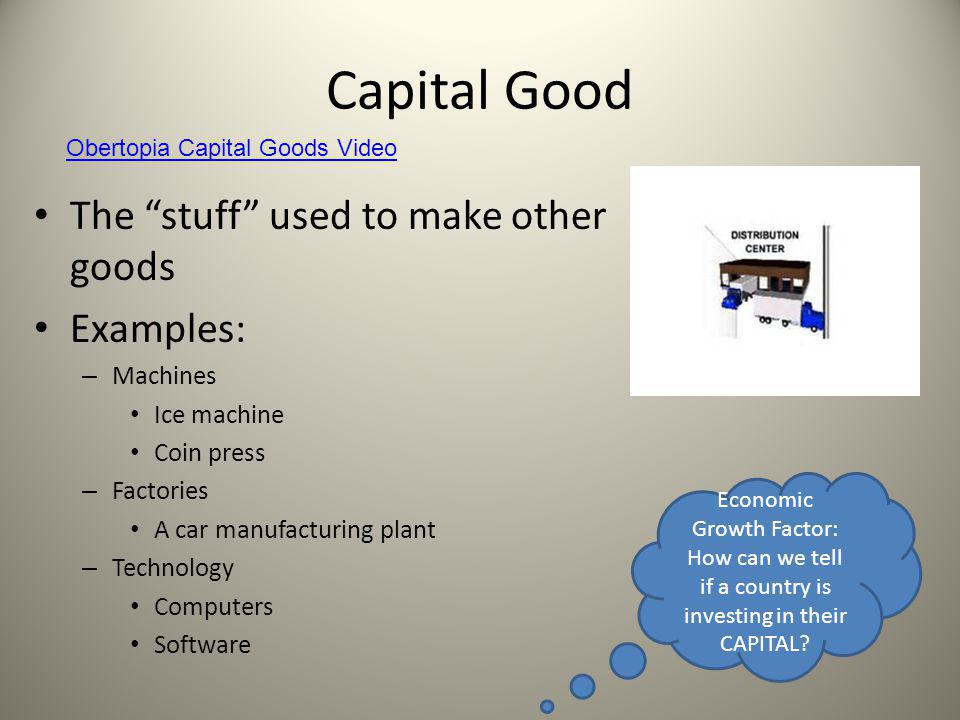 """Capital Good The """"stuff"""" used to make other goods Examples: – Machines Ice machine Coin press – Factories A car manufacturing plant – Technology Compu"""
