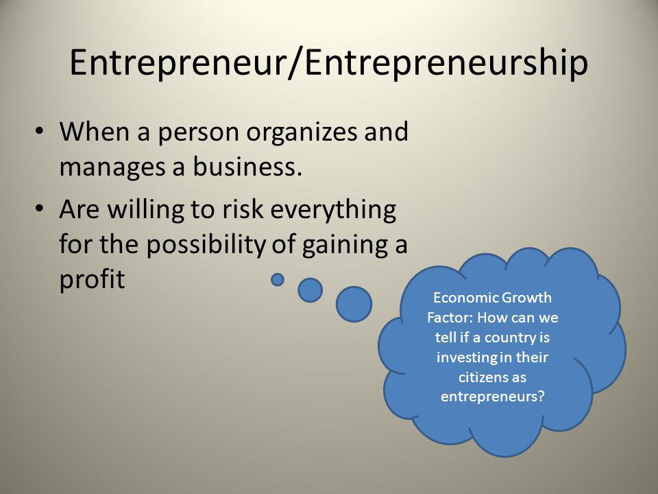 Entrepreneur/Entrepreneurship When a person organizes and manages a business. Are willing to risk everything for the possibility of gaining a profit E