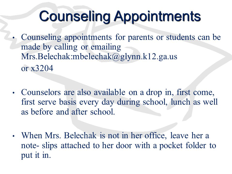 Counseling Appointments Counseling appointments for parents or students can be made by calling or emailing Mrs.Belechak:mbelechak@glynn.k12.ga.us or x3204 Counselors are also available on a drop in, first come, first serve basis every day during school, lunch as well as before and after school.