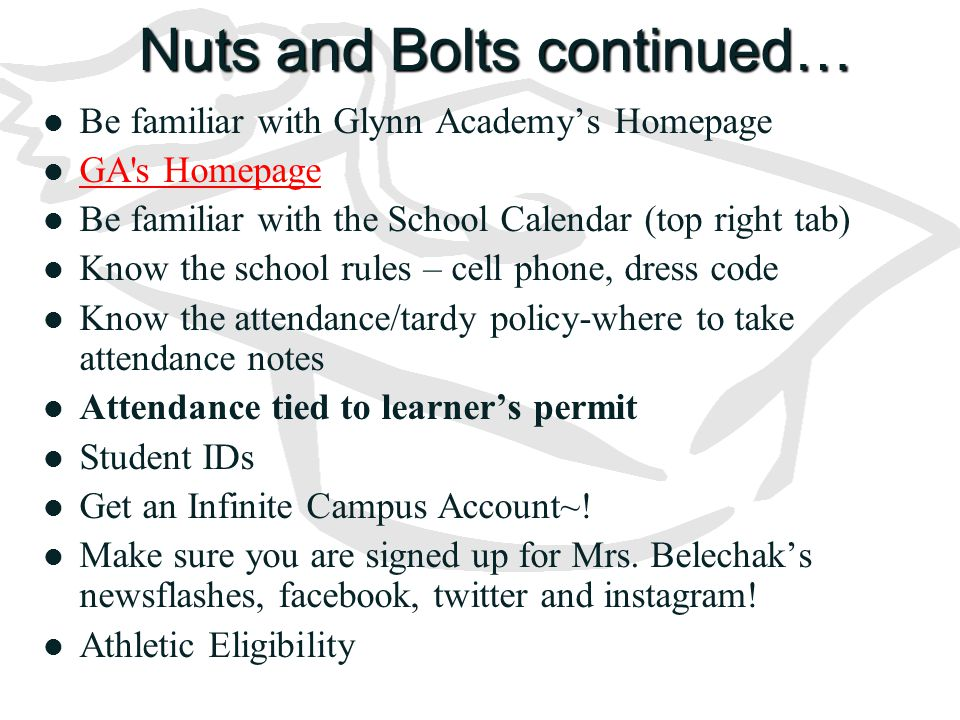 Nuts and Bolts continued… Be familiar with Glynn Academy's Homepage GA s Homepage Be familiar with the School Calendar (top right tab) Know the school rules – cell phone, dress code Know the attendance/tardy policy-where to take attendance notes Attendance tied to learner's permit Student IDs Get an Infinite Campus Account~.