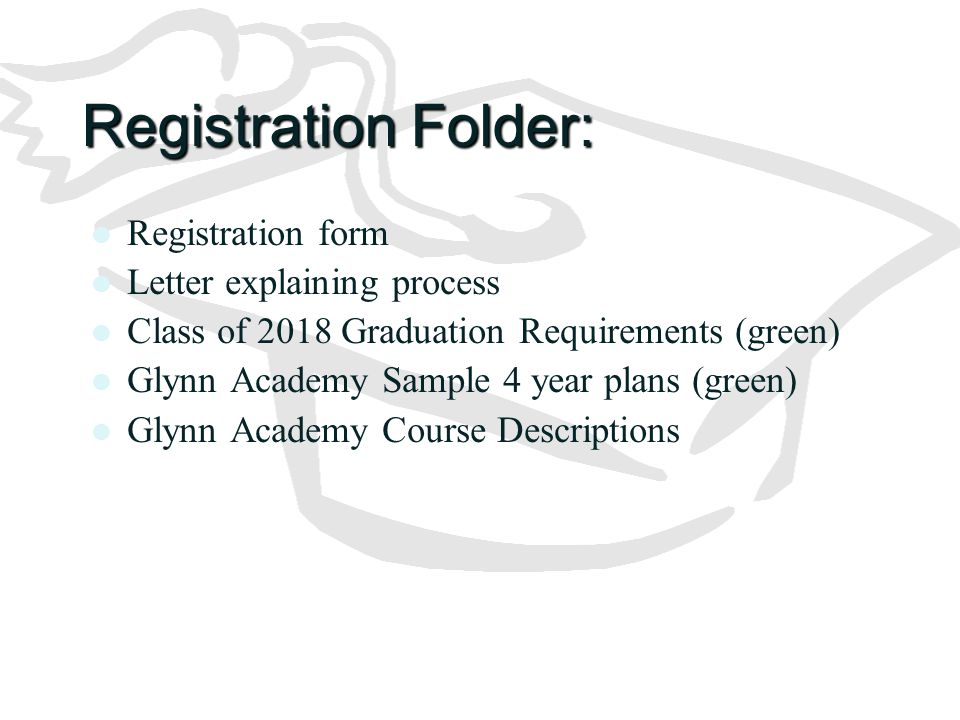 Registration Folder: Registration form Letter explaining process Class of 2018 Graduation Requirements (green) Glynn Academy Sample 4 year plans (gree