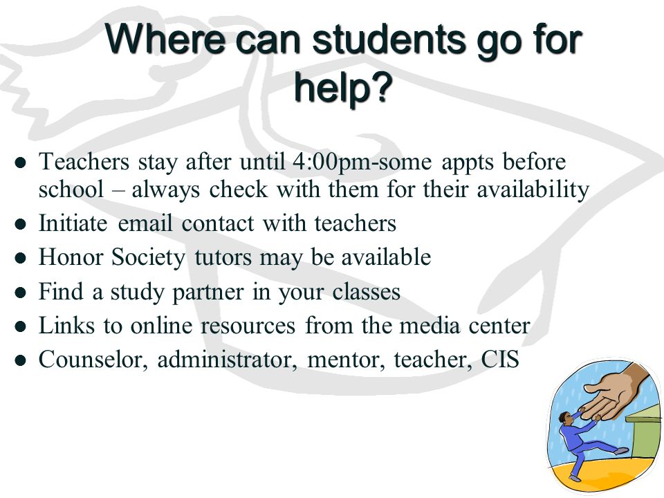 Where can students go for help? Teachers stay after until 4:00pm-some appts before school – always check with them for their availability Initiate ema
