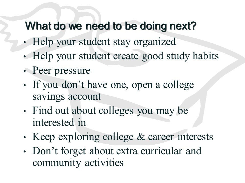 What do we need to be doing next? Help your student stay organized Help your student create good study habits Peer pressure If you don't have one, ope
