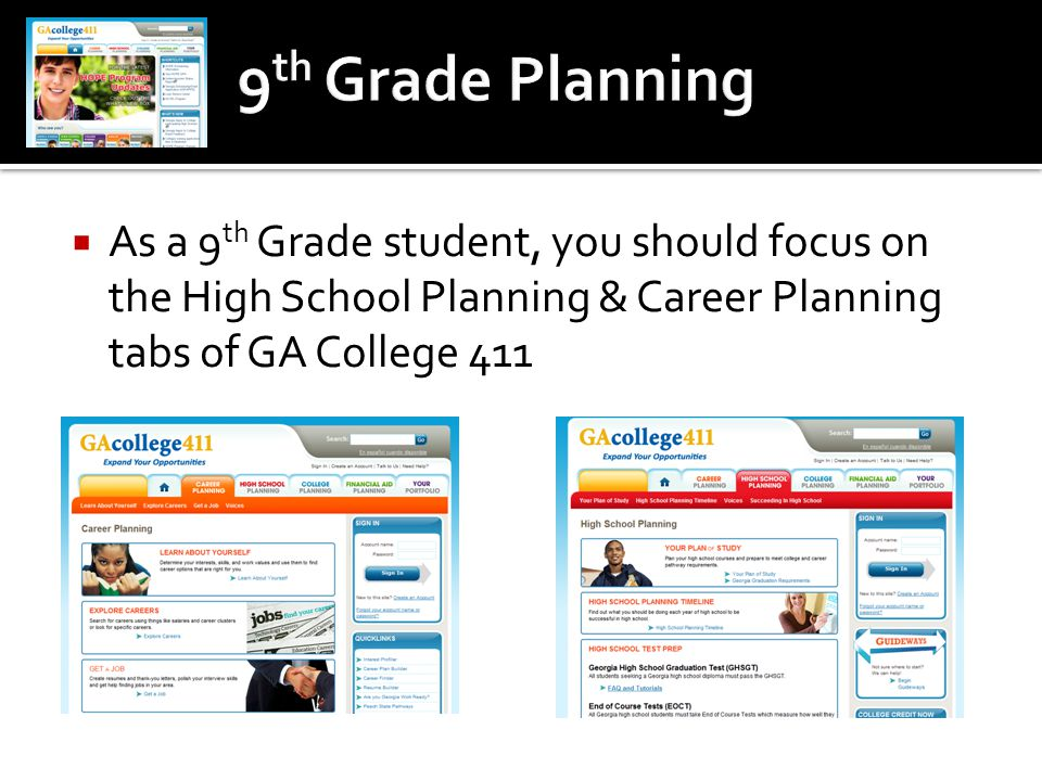  As a 9 th Grade student, you should focus on the High School Planning & Career Planning tabs of GA College 411