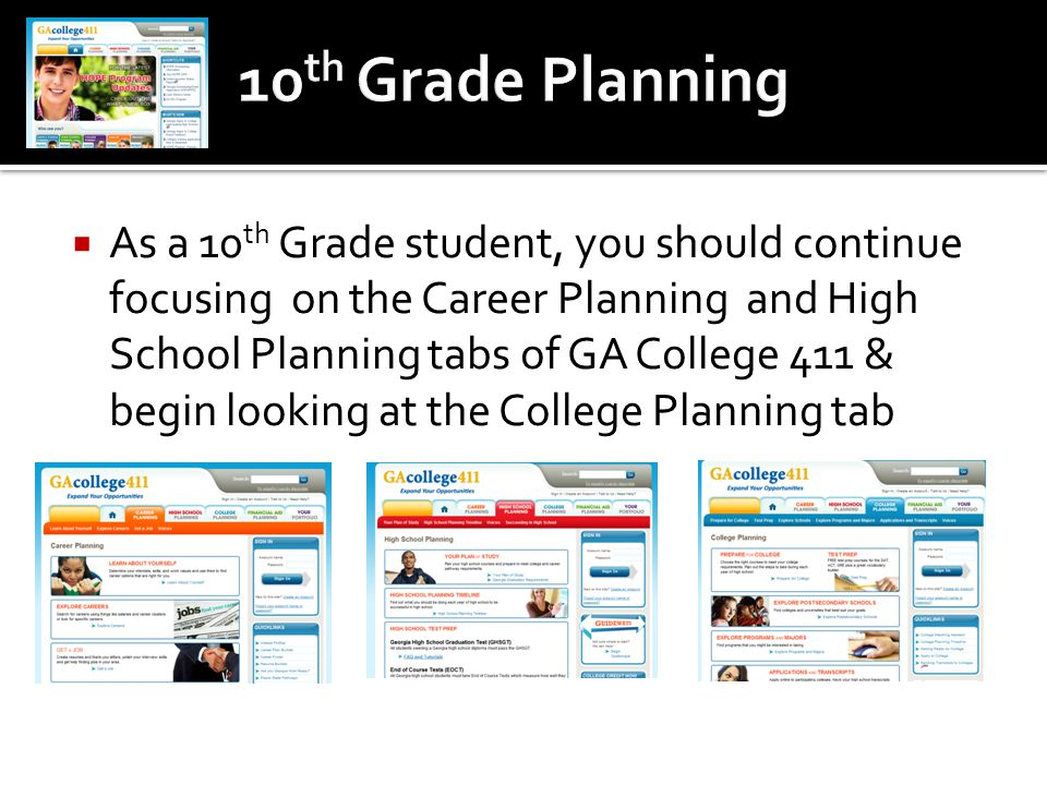  As a 10 th Grade student, you should continue focusing on the Career Planning and High School Planning tabs of GA College 411 & begin looking at the
