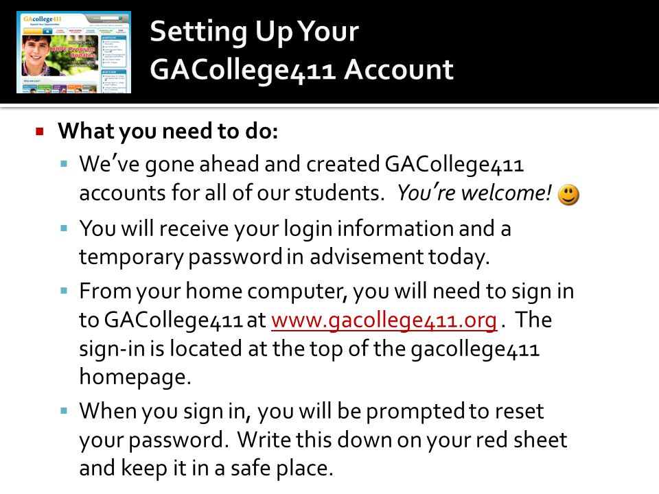  What you need to do:  We've gone ahead and created GACollege411 accounts for all of our students. You're welcome!  You will receive your login inf
