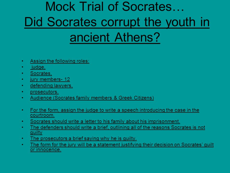 Mock Trial of Socrates… Did Socrates corrupt the youth in ancient Athens? Assign the following roles: judge, Socrates, jury members- 12 defending lawy