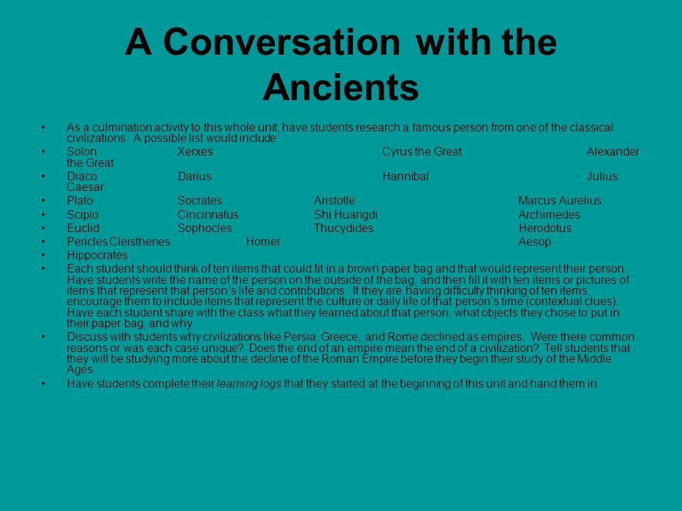 A Conversation with the Ancients As a culmination activity to this whole unit, have students research a famous person from one of the classical civili