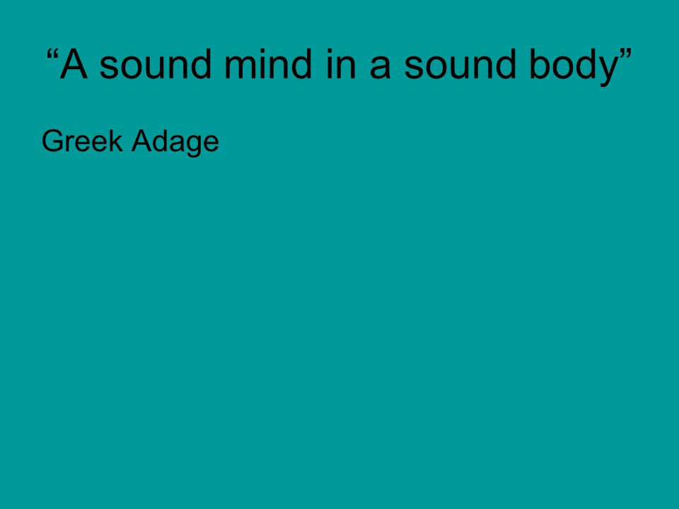 """A sound mind in a sound body"" Greek Adage"