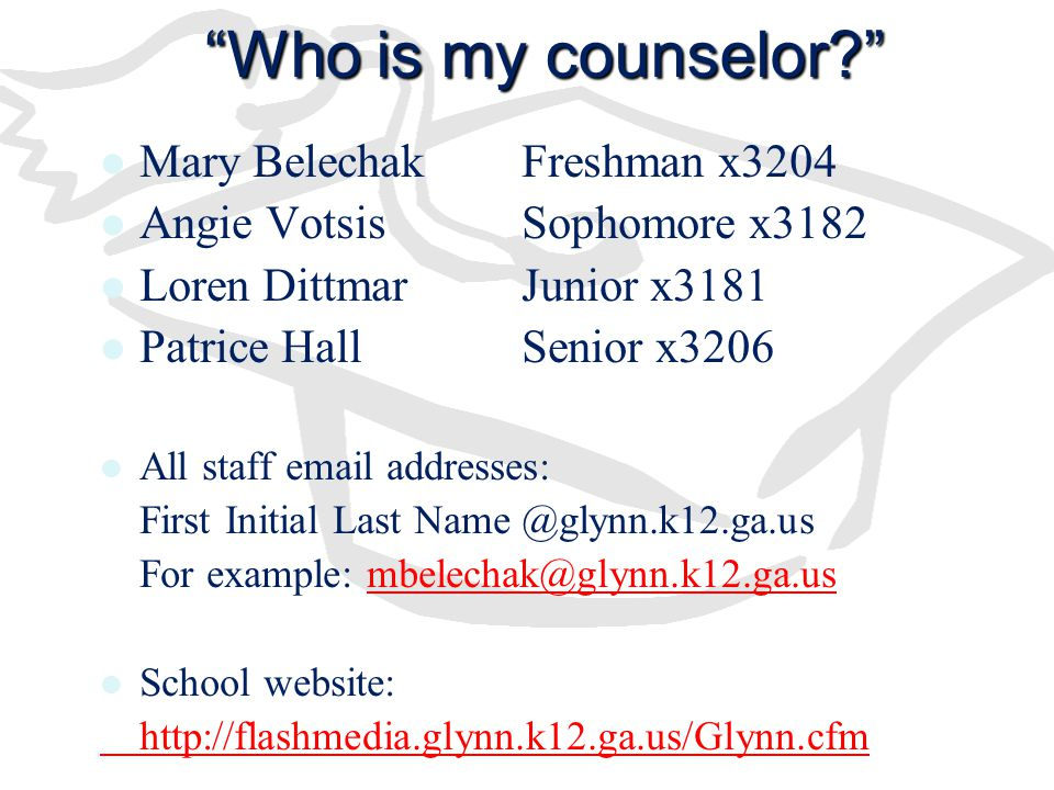 Who is my counselor Mary BelechakFreshman x3204 Angie VotsisSophomore x3182 Loren DittmarJunior x3181 Patrice HallSenior x3206 All staff email addresses: First Initial Last Name @glynn.k12.ga.us For example: mbelechak@glynn.k12.ga.usmbelechak@glynn.k12.ga.us School website: http://flashmedia.glynn.k12.ga.us/Glynn.cfm