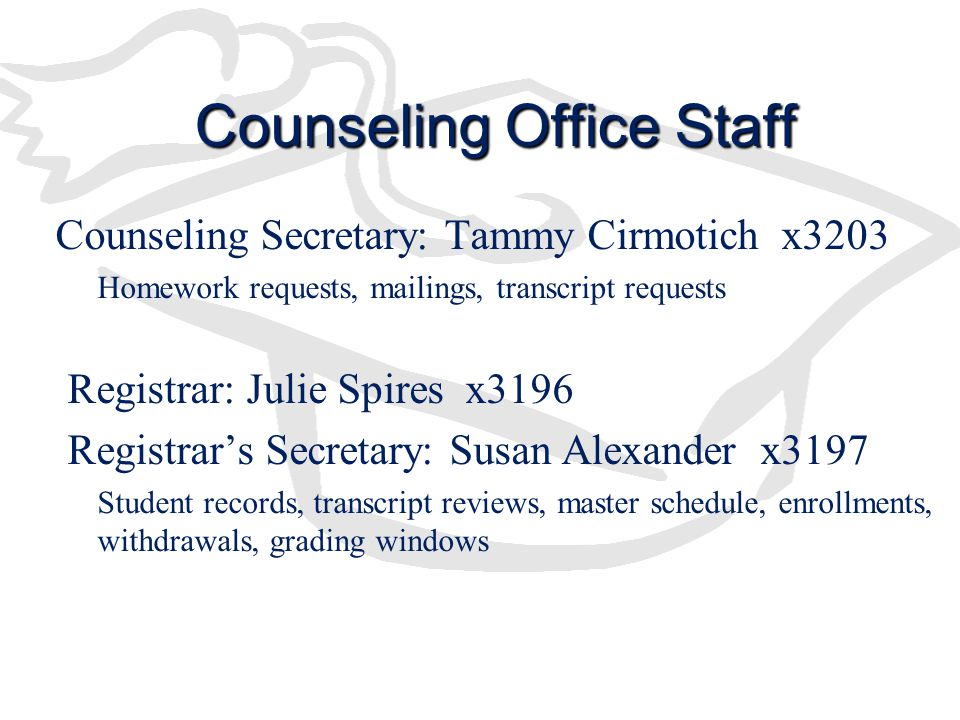 Counseling Office Staff Counseling Secretary: Tammy Cirmotich x3203 –Homework requests, mailings, transcript requests Registrar: Julie Spires x3196 Registrar's Secretary: Susan Alexander x3197 Student records, transcript reviews, master schedule, enrollments, withdrawals, grading windows
