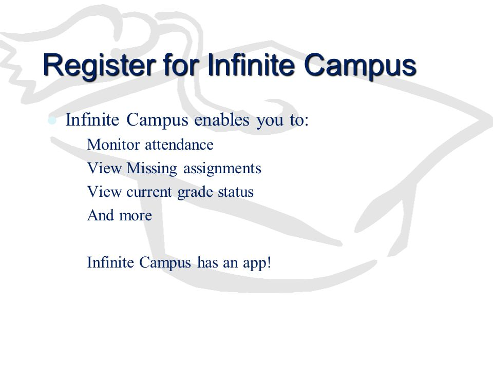 Register for Infinite Campus Infinite Campus enables you to: –Monitor attendance –View Missing assignments –View current grade status –And more –Infin
