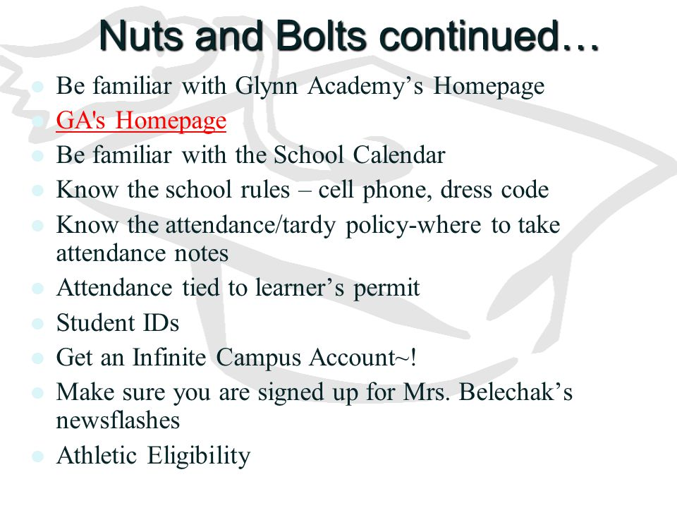 Nuts and Bolts continued… Be familiar with Glynn Academy's Homepage GA's Homepage Be familiar with the School Calendar Know the school rules – cell ph