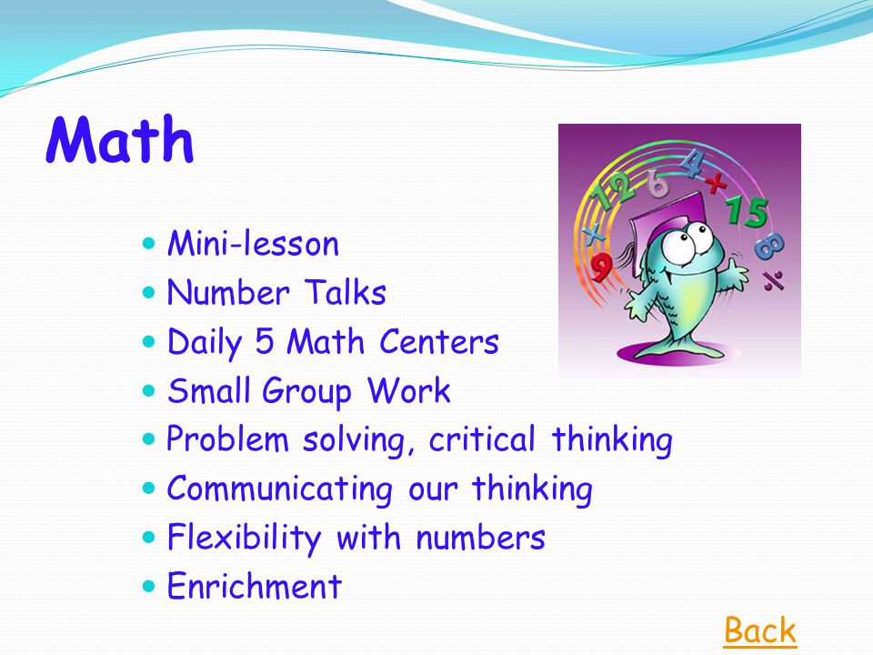 Math Mini-lesson Number Talks Daily 5 Math Centers Small Group Work Problem solving, critical thinking Communicating our thinking Flexibility with numbers Enrichment Back