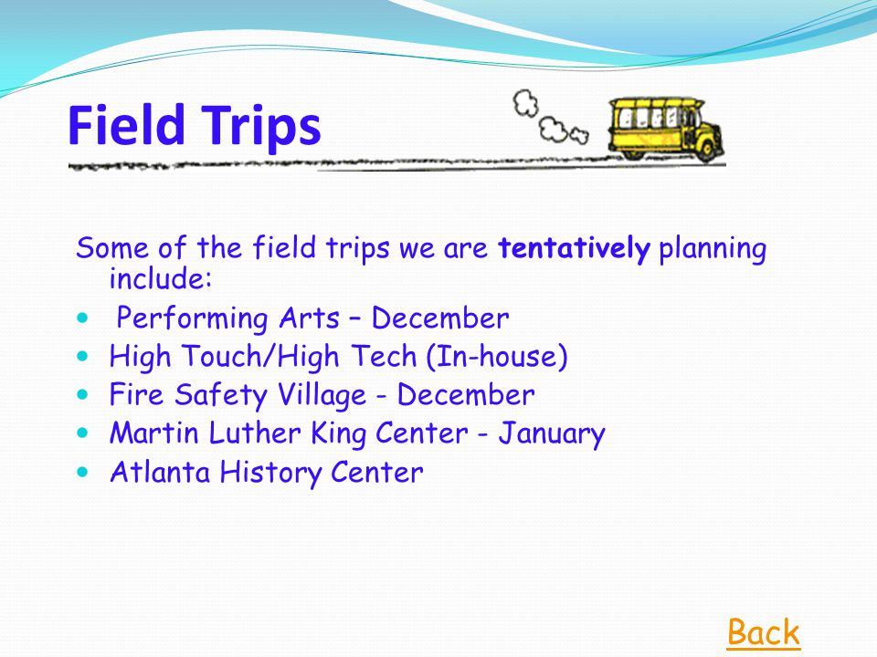Field Trips Some of the field trips we are tentatively planning include: Performing Arts – December High Touch/High Tech (In-house) Fire Safety Village - December Martin Luther King Center - January Atlanta History Center Back