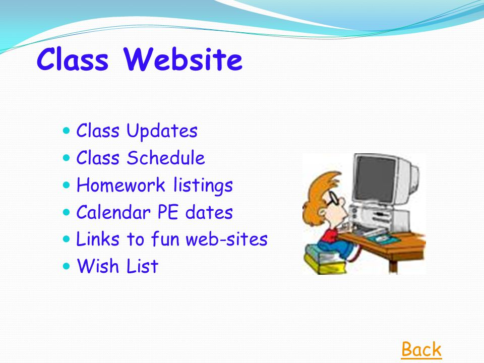 Class Website Class Updates Class Schedule Homework listings Calendar PE dates Links to fun web-sites Wish List Back