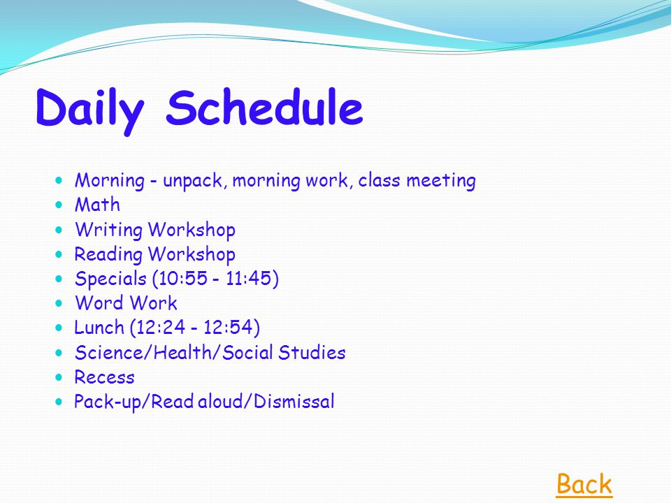 Daily Schedule Morning - unpack, morning work, class meeting Math Writing Workshop Reading Workshop Specials (10:55 - 11:45) Word Work Lunch (12:24 -
