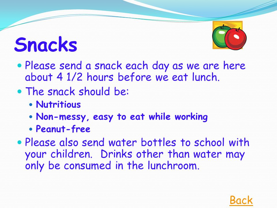 Snacks Please send a snack each day as we are here about 4 1/2 hours before we eat lunch. The snack should be: Nutritious Non-messy, easy to eat while