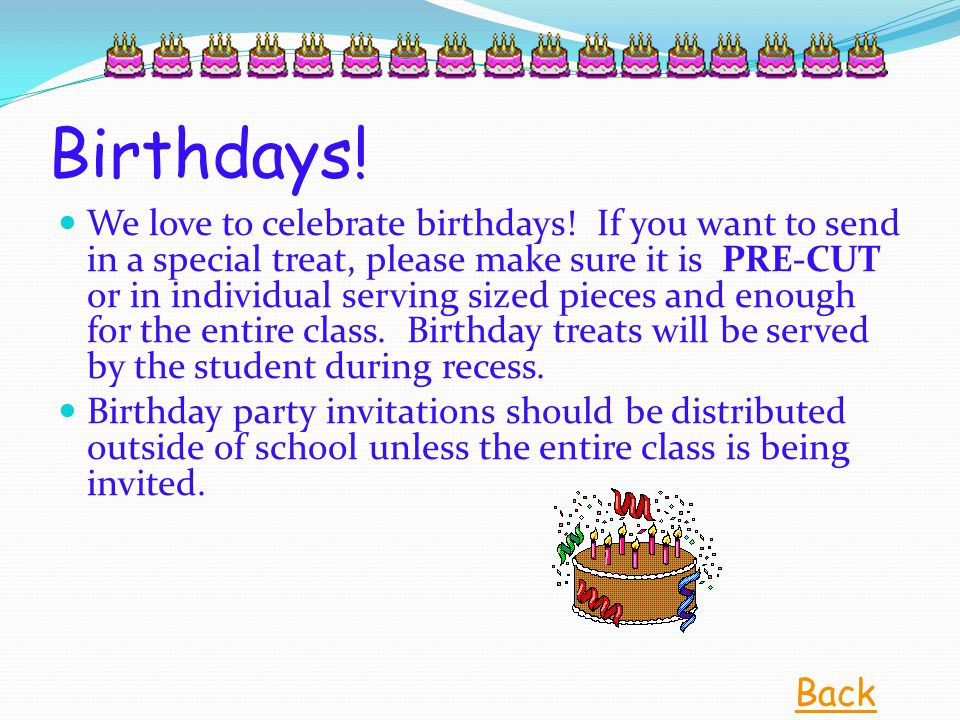 Birthdays! We love to celebrate birthdays! If you want to send in a special treat, please make sure it is PRE-CUT or in individual serving sized piece