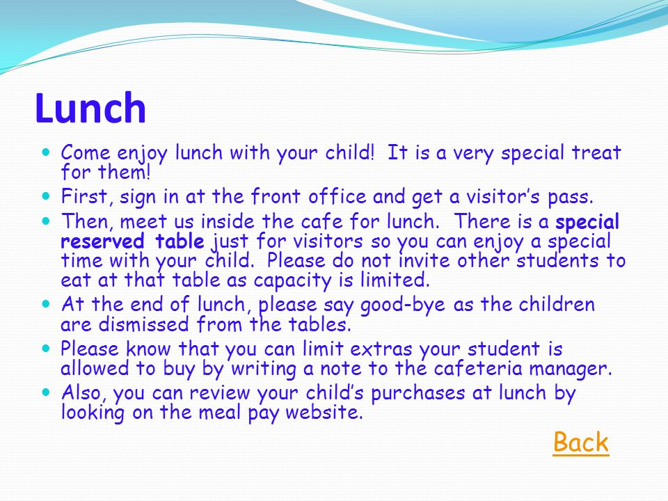 Lunch Come enjoy lunch with your child! It is a very special treat for them! First, sign in at the front office and get a visitor's pass. Then, meet u