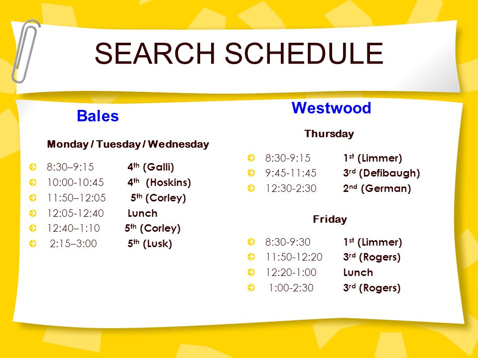 SEARCH SCHEDULE Bales Monday / Tuesday / Wednesday 8:30–9:15 4 th (Galli) 10:00-10:45 4 th (Hoskins) 11:50–12:05 5 th (Corley) 12:05-12:40 Lunch 12:40–1:10 5 th (Corley) 2:15–3:00 5 th (Lusk) Westwood Thursday 8:30-9:15 1 st (Limmer) 9:45-11:45 3 rd (Defibaugh) 12:30-2:30 2 nd (German) Friday 8:30-9:30 1 st (Limmer) 11:50-12:20 3 rd (Rogers) 12:20-1:00 Lunch 1:00-2:30 3 rd (Rogers)