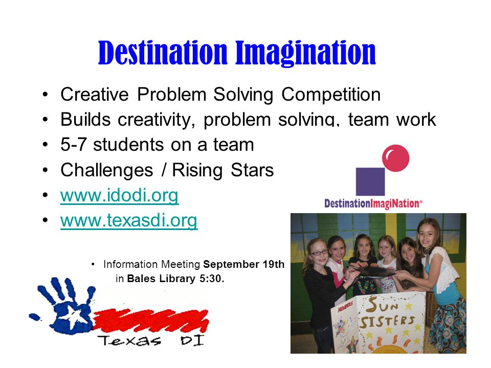 Destination Imagination Creative Problem Solving Competition Builds creativity, problem solving, team work 5-7 students on a team Challenges / Rising Stars www.idodi.org www.texasdi.org Information Meeting September 19th in Bales Library 5:30.
