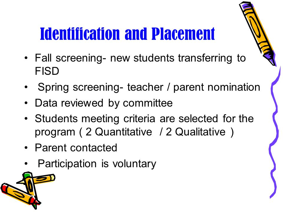 Identification and Placement Fall screening- new students transferring to FISD Spring screening- teacher / parent nomination Data reviewed by committee Students meeting criteria are selected for the program ( 2 Quantitative / 2 Qualitative ) Parent contacted Participation is voluntary