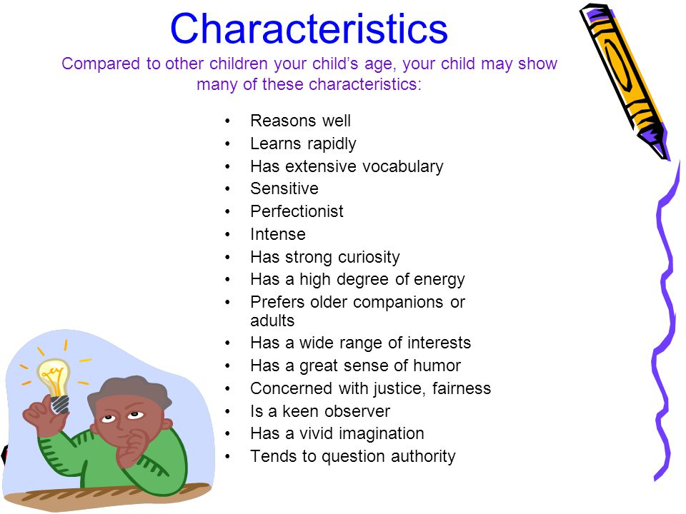 Characteristics Compared to other children your child's age, your child may show many of these characteristics: Reasons well Learns rapidly Has extensive vocabulary Sensitive Perfectionist Intense Has strong curiosity Has a high degree of energy Prefers older companions or adults Has a wide range of interests Has a great sense of humor Concerned with justice, fairness Is a keen observer Has a vivid imagination Tends to question authority