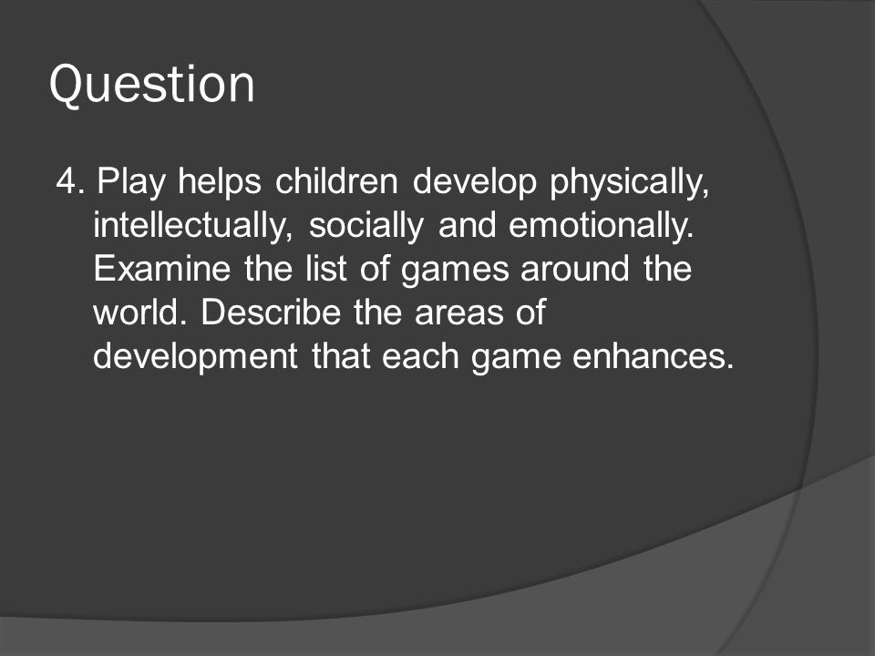 Question 4. Play helps children develop physically, intellectually, socially and emotionally.