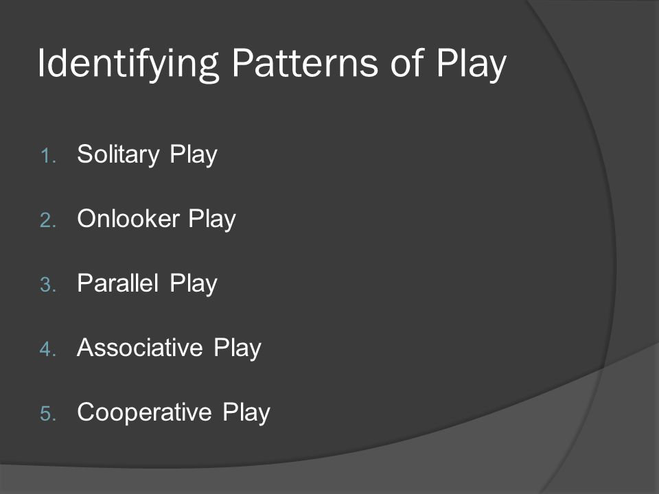 Identifying Patterns of Play 1. Solitary Play 2. Onlooker Play 3. Parallel Play 4. Associative Play 5. Cooperative Play