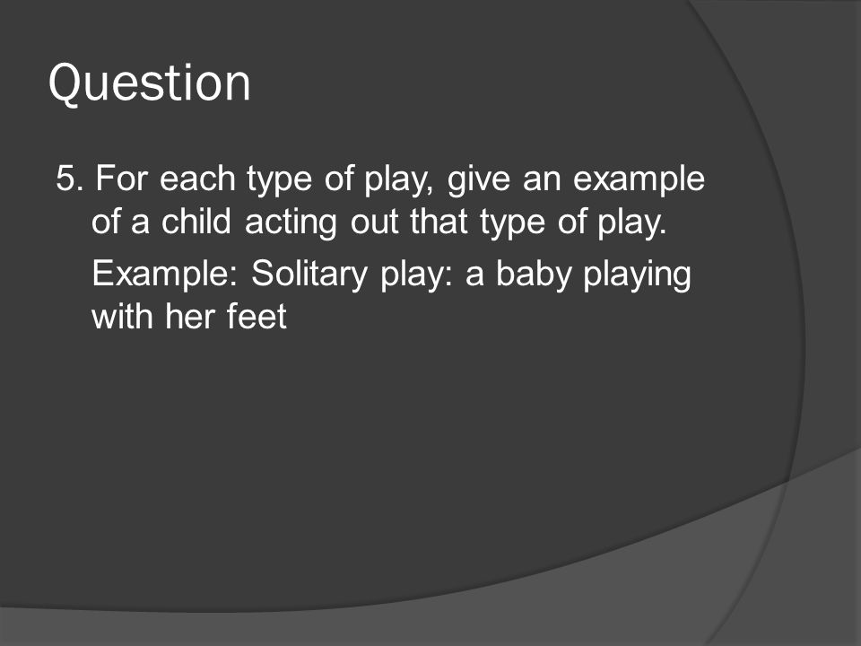 Question 5. For each type of play, give an example of a child acting out that type of play. Example: Solitary play: a baby playing with her feet