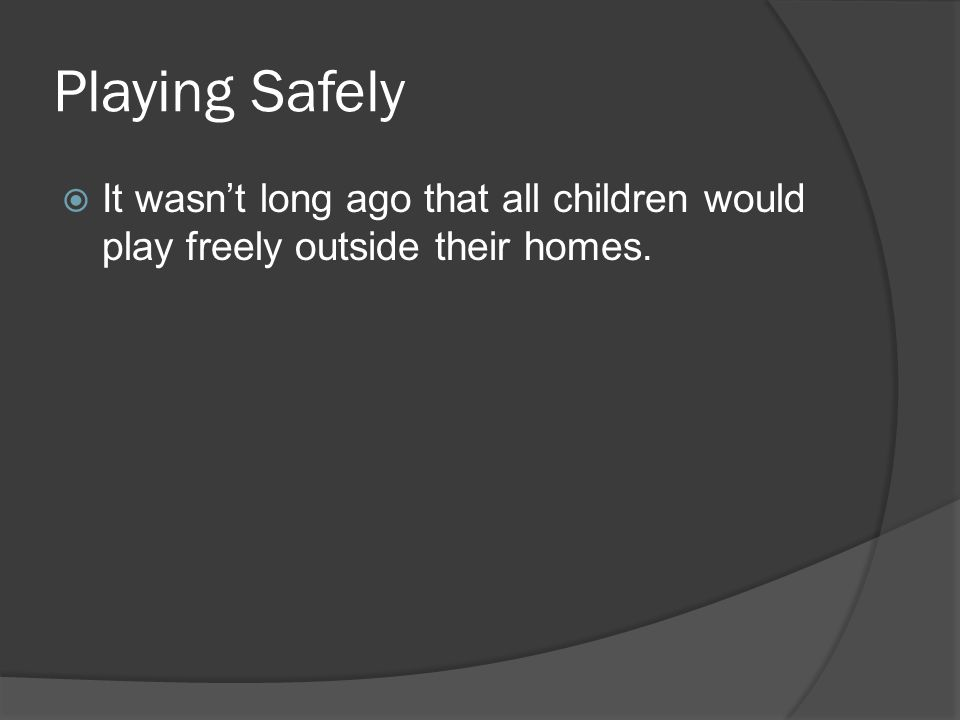 Playing Safely  It wasn't long ago that all children would play freely outside their homes.