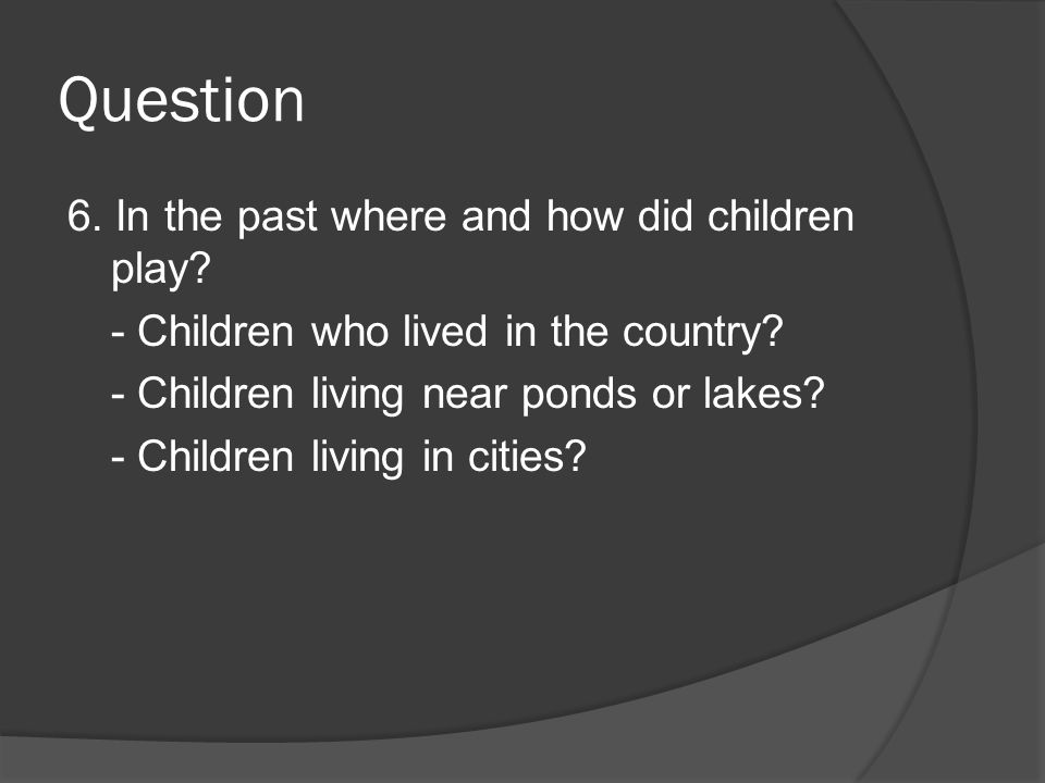Question 6. In the past where and how did children play? - Children who lived in the country? - Children living near ponds or lakes? - Children living
