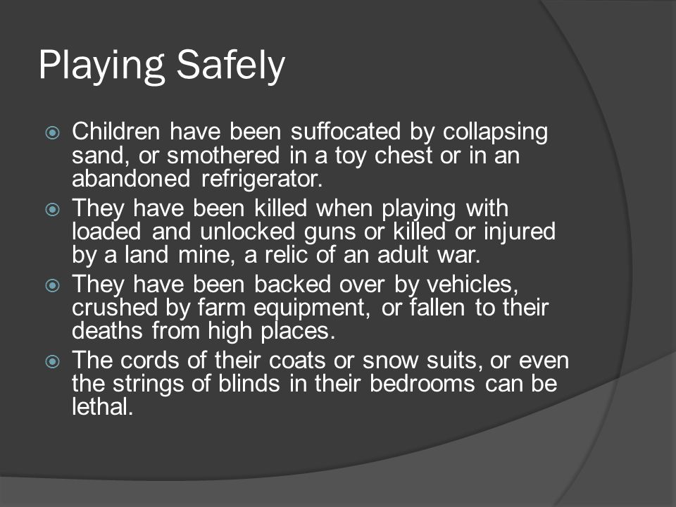 Playing Safely  Children have been suffocated by collapsing sand, or smothered in a toy chest or in an abandoned refrigerator.  They have been kille