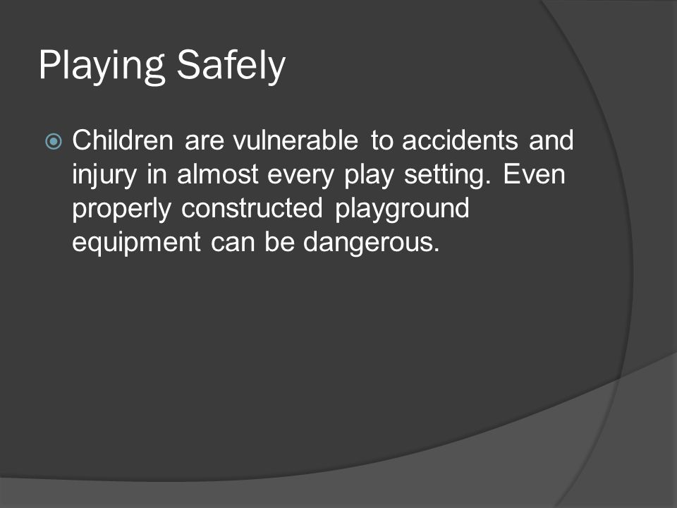 Playing Safely  Children are vulnerable to accidents and injury in almost every play setting.
