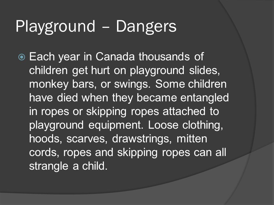 Playground – Dangers  Each year in Canada thousands of children get hurt on playground slides, monkey bars, or swings.
