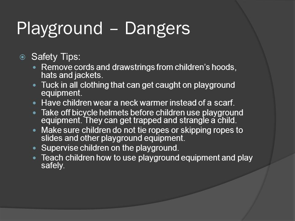 Playground – Dangers  Safety Tips: Remove cords and drawstrings from children's hoods, hats and jackets. Tuck in all clothing that can get caught on