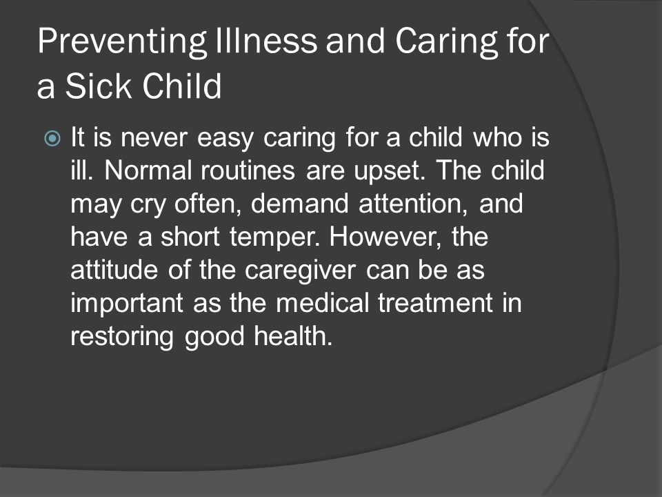 Preventing Illness and Caring for a Sick Child  It is never easy caring for a child who is ill. Normal routines are upset. The child may cry often, d