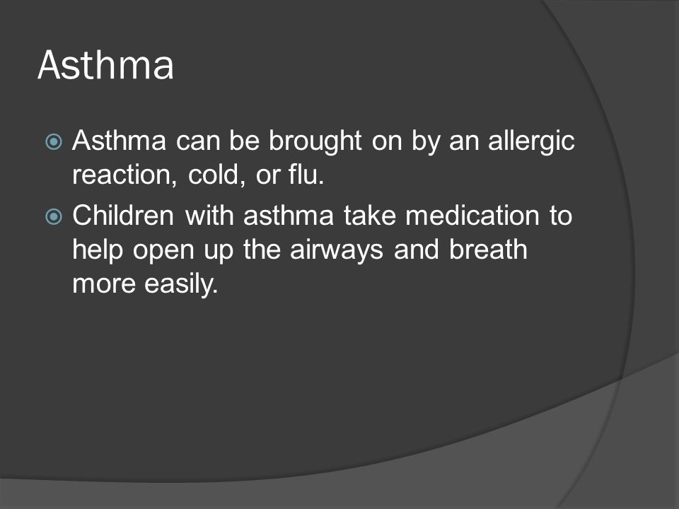 Asthma  Asthma can be brought on by an allergic reaction, cold, or flu.  Children with asthma take medication to help open up the airways and breath