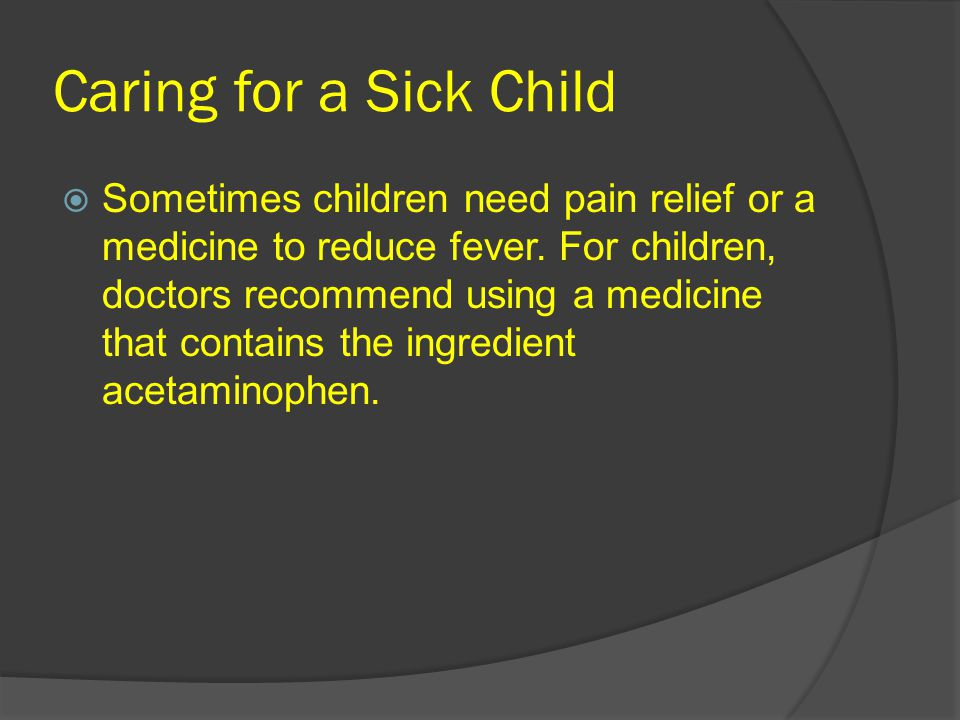 Caring for a Sick Child  Sometimes children need pain relief or a medicine to reduce fever.