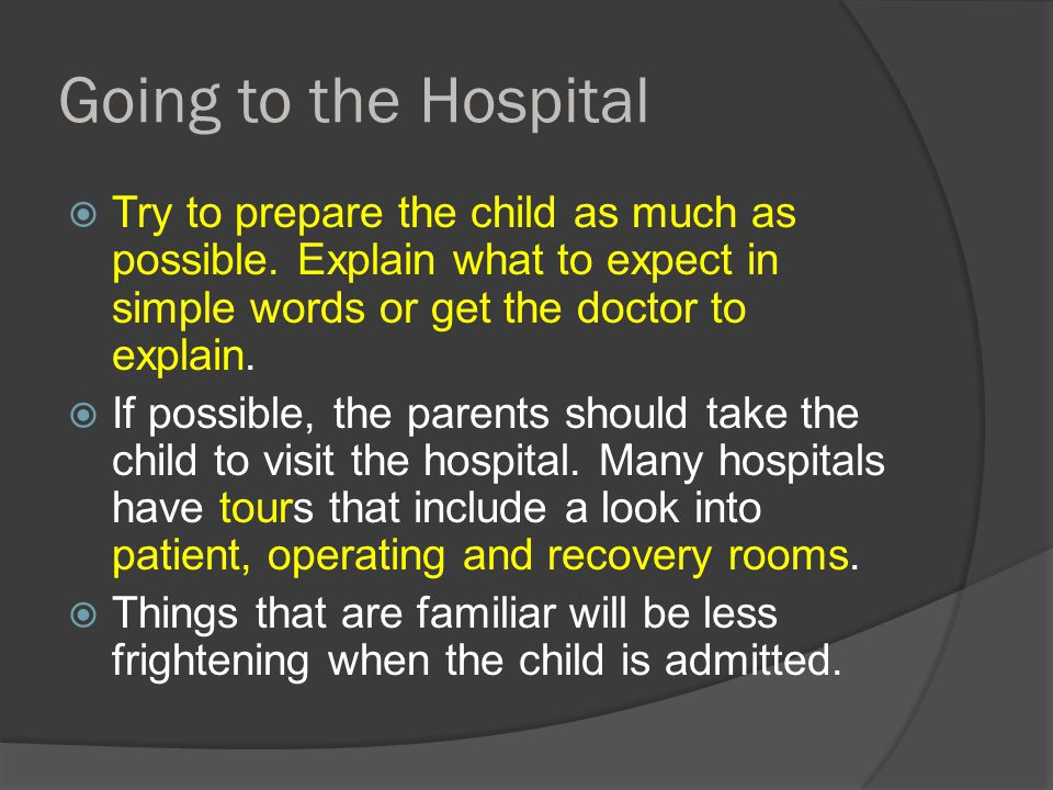 Going to the Hospital  Try to prepare the child as much as possible. Explain what to expect in simple words or get the doctor to explain.  If possib