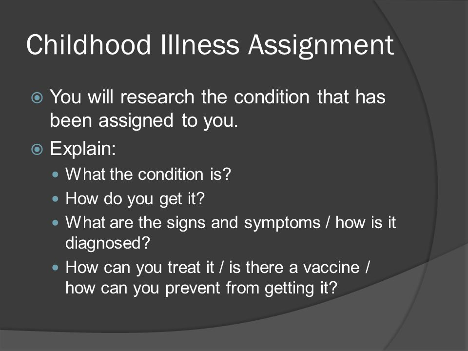 Childhood Illness Assignment  You will research the condition that has been assigned to you.